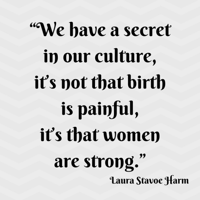 """We have a secret in our culture, it_s not that birth is painful, it_s that women are strong."""